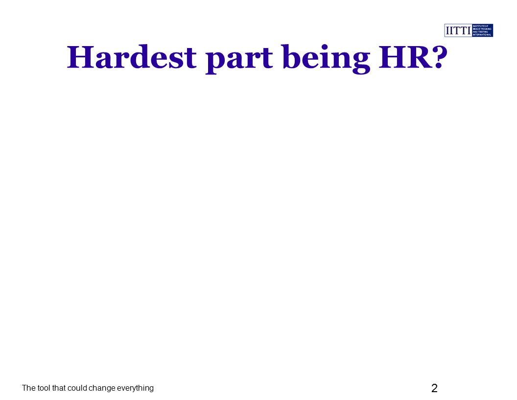 The tool that could change everything 2 Hardest part being HR