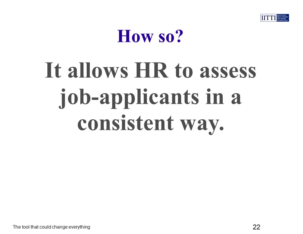 It allows HR to assess job-applicants in a consistent way.