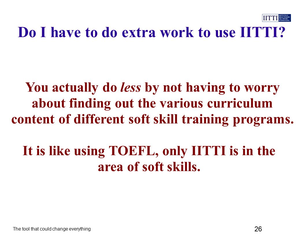 The tool that could change everything 26 It is like using TOEFL, only IITTI is in the area of soft skills.