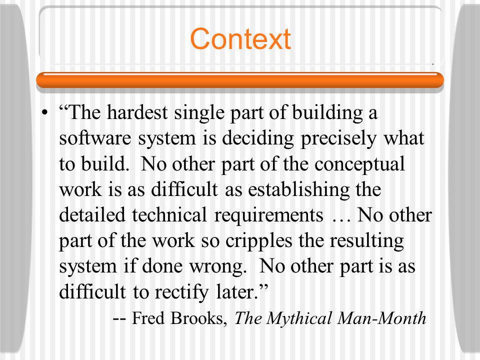 "Context ""The hardest single part of building a software system is deciding precisely what to build. No other part of the conceptual work is as difficu"