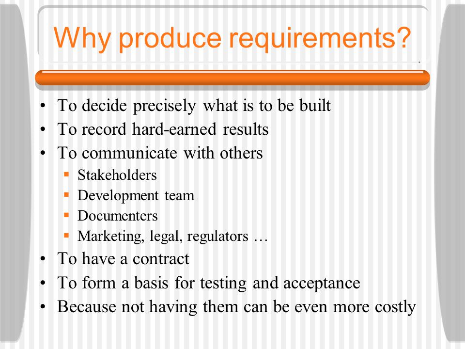 Why produce requirements? To decide precisely what is to be built To record hard-earned results To communicate with others  Stakeholders  Developmen