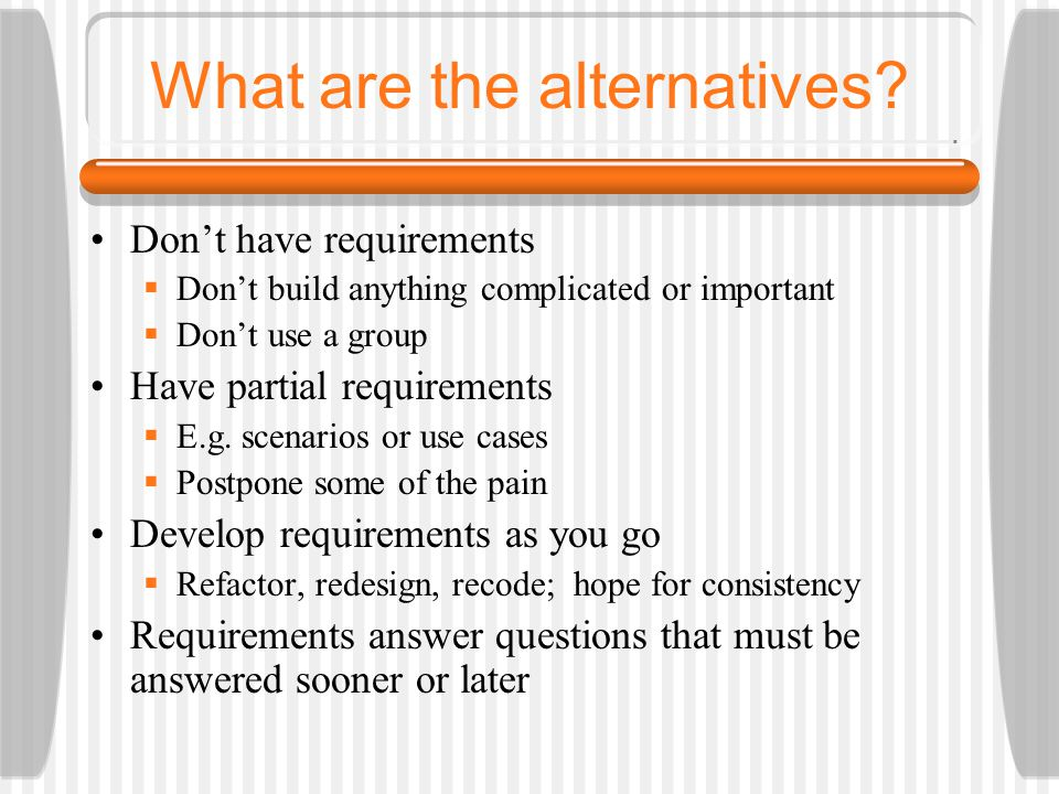 What are the alternatives? Don't have requirements  Don't build anything complicated or important  Don't use a group Have partial requirements  E.g
