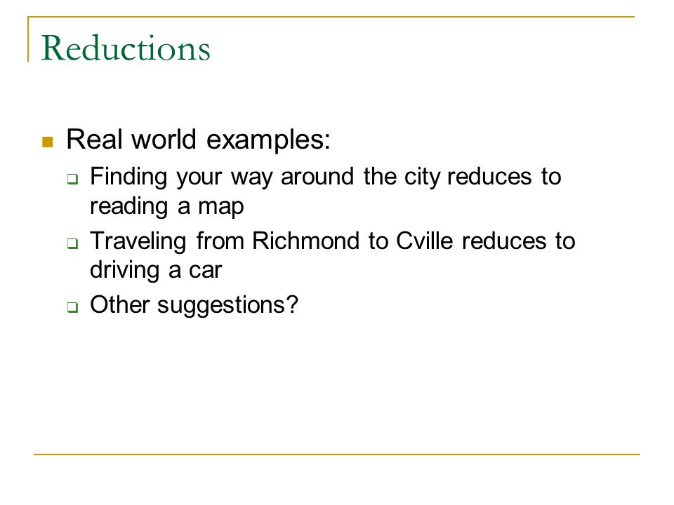 Reductions Real world examples:  Finding your way around the city reduces to reading a map  Traveling from Richmond to Cville reduces to driving a car  Other suggestions