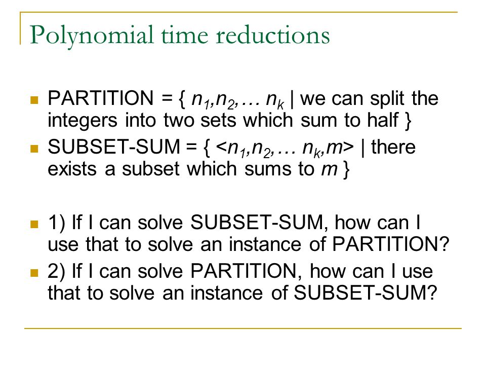 Polynomial time reductions PARTITION = { n 1,n 2,… n k | we can split the integers into two sets which sum to half } SUBSET-SUM = { | there exists a subset which sums to m } 1) If I can solve SUBSET-SUM, how can I use that to solve an instance of PARTITION.
