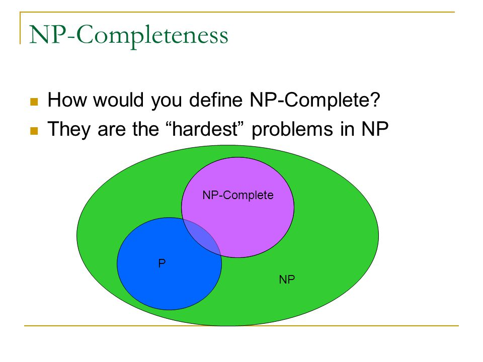"NP-Completeness How would you define NP-Complete? They are the ""hardest"" problems in NP P NP NP-Complete"
