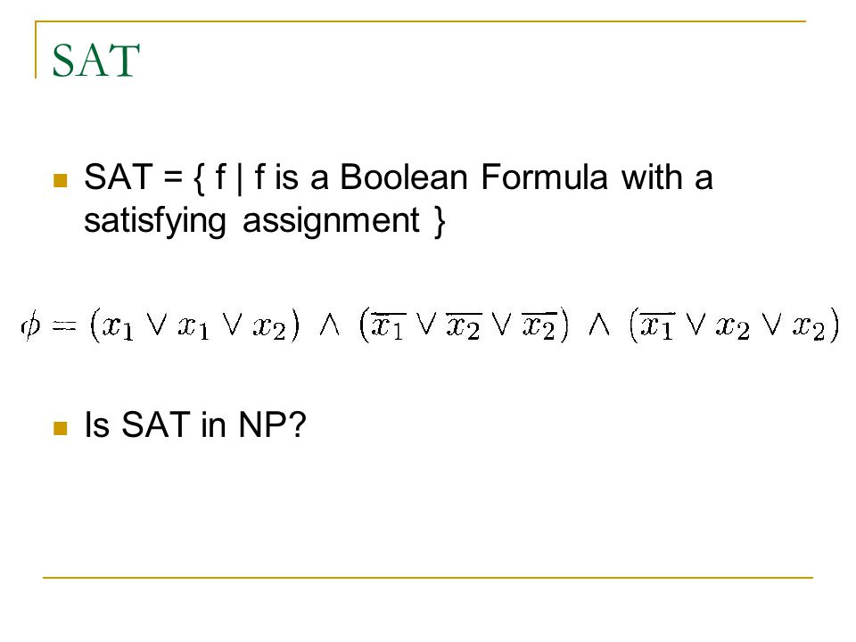 SAT SAT = { f | f is a Boolean Formula with a satisfying assignment } Is SAT in NP