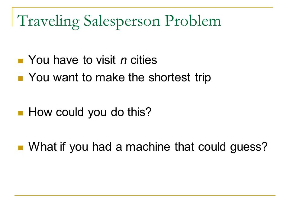 Traveling Salesperson Problem You have to visit n cities You want to make the shortest trip How could you do this? What if you had a machine that coul