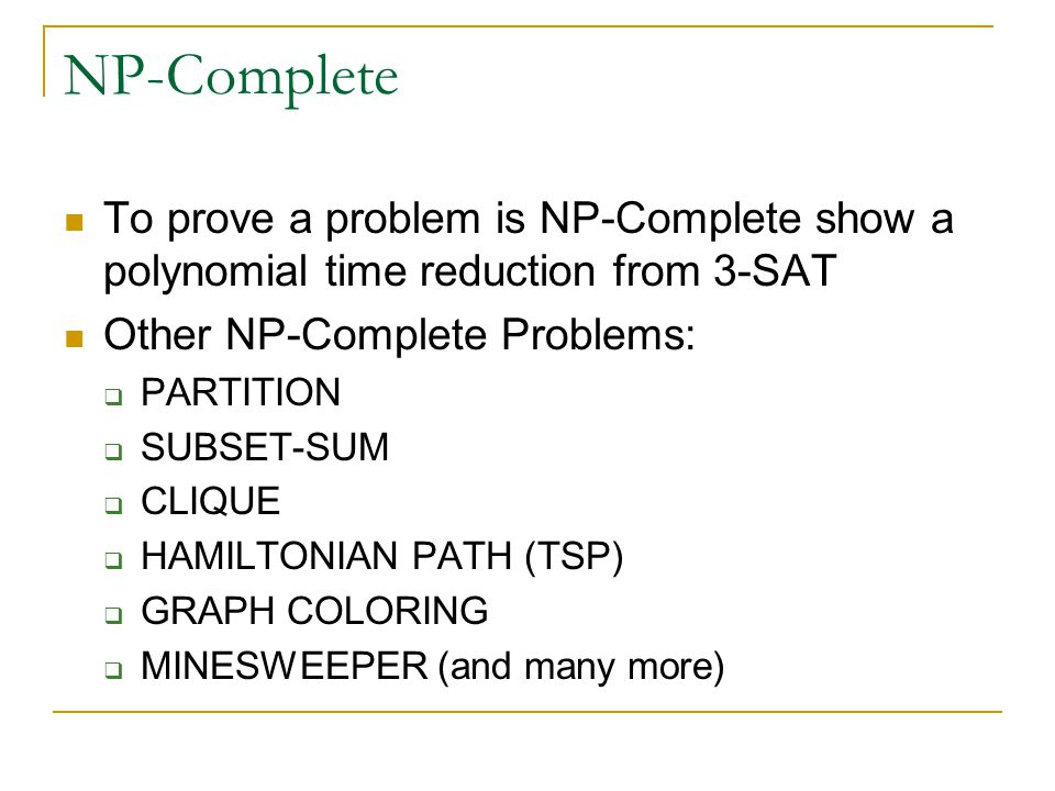 NP-Complete To prove a problem is NP-Complete show a polynomial time reduction from 3-SAT Other NP-Complete Problems:  PARTITION  SUBSET-SUM  CLIQUE  HAMILTONIAN PATH (TSP)  GRAPH COLORING  MINESWEEPER (and many more)