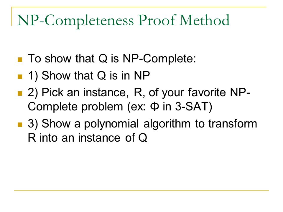 NP-Completeness Proof Method To show that Q is NP-Complete: 1) Show that Q is in NP 2) Pick an instance, R, of your favorite NP- Complete problem (ex: