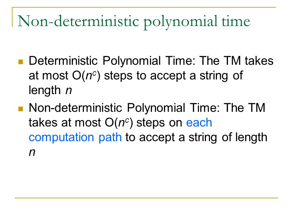 Non-deterministic polynomial time Deterministic Polynomial Time: The TM takes at most O(n c ) steps to accept a string of length n Non-deterministic Polynomial Time: The TM takes at most O(n c ) steps on each computation path to accept a string of length n