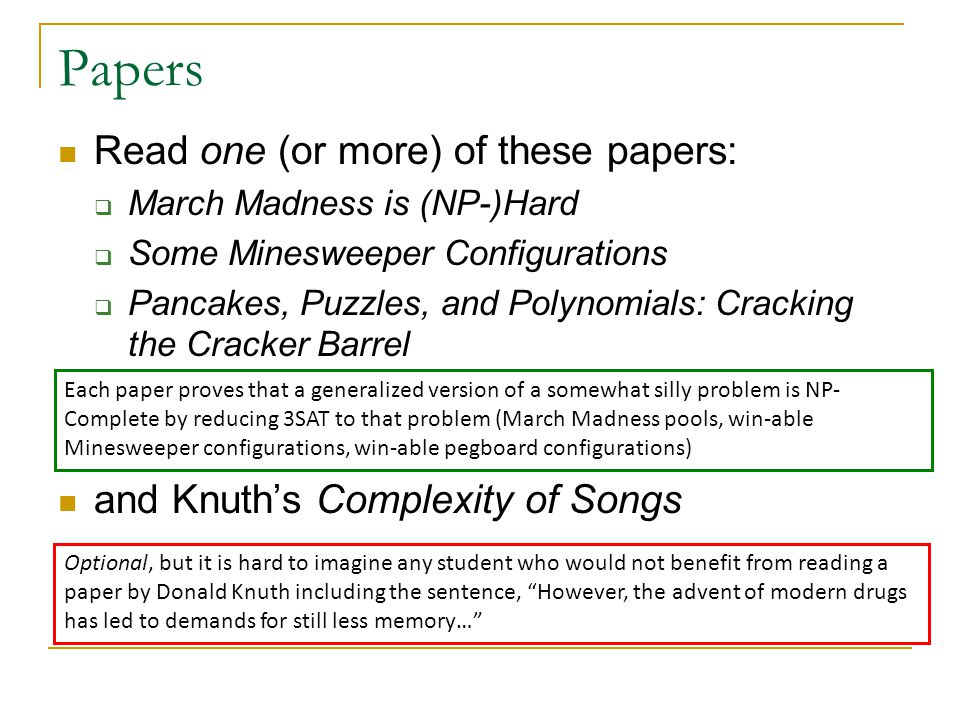 Papers Read one (or more) of these papers:  March Madness is (NP-)Hard  Some Minesweeper Configurations  Pancakes, Puzzles, and Polynomials: Cracking the Cracker Barrel and Knuth's Complexity of Songs Each paper proves that a generalized version of a somewhat silly problem is NP- Complete by reducing 3SAT to that problem (March Madness pools, win-able Minesweeper configurations, win-able pegboard configurations) Optional, but it is hard to imagine any student who would not benefit from reading a paper by Donald Knuth including the sentence, However, the advent of modern drugs has led to demands for still less memory…