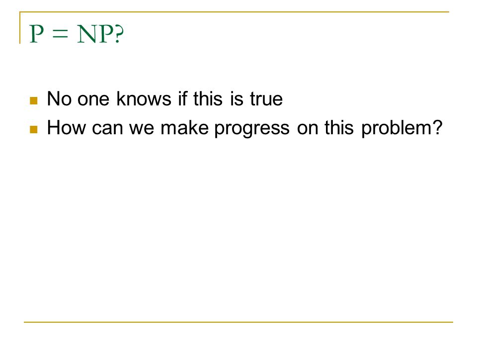 P = NP? No one knows if this is true How can we make progress on this problem?