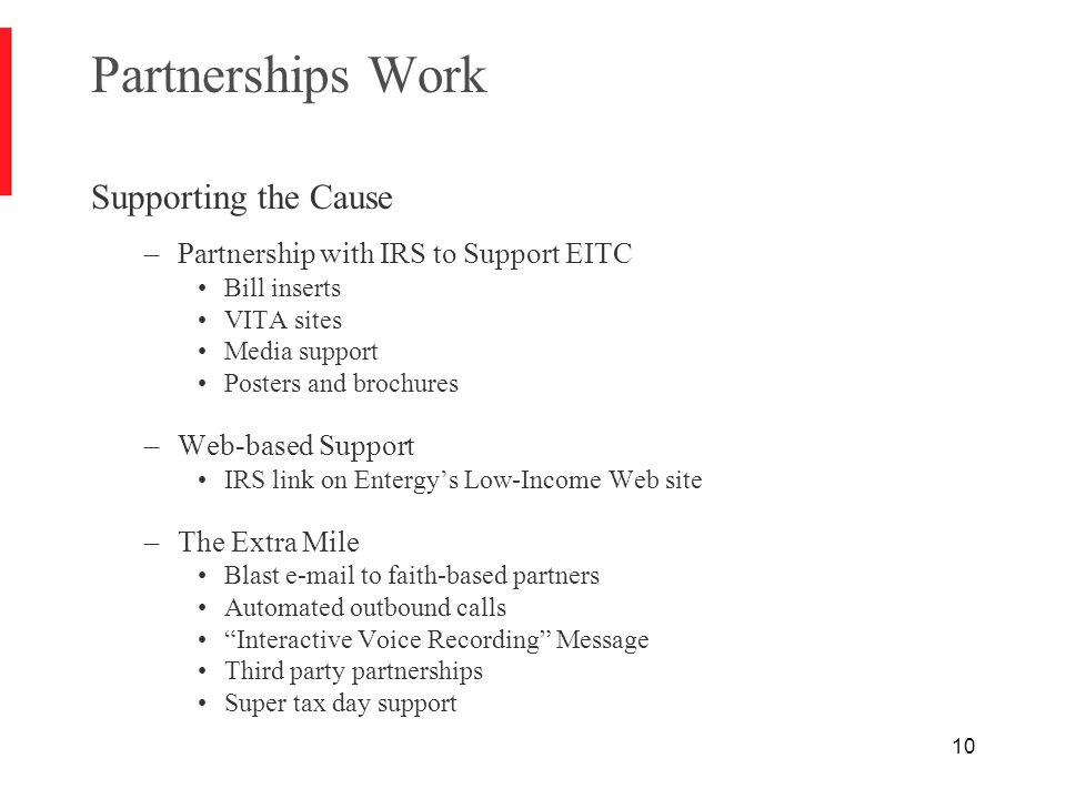 10 Partnerships Work Supporting the Cause –Partnership with IRS to Support EITC Bill inserts VITA sites Media support Posters and brochures –Web-based Support IRS link on Entergy's Low-Income Web site –The Extra Mile Blast e-mail to faith-based partners Automated outbound calls Interactive Voice Recording Message Third party partnerships Super tax day support