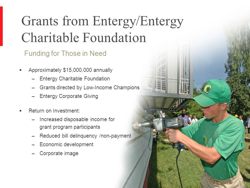 12 Grants from Entergy/Entergy Charitable Foundation Funding for Those in Need  Approximately $15,000,000 annually –Entergy Charitable Foundation –Grants directed by Low-Income Champions –Entergy Corporate Giving  Return on Investment: –Increased disposable income for grant program participants –Reduced bill delinquency /non-payment –Economic development –Corporate image