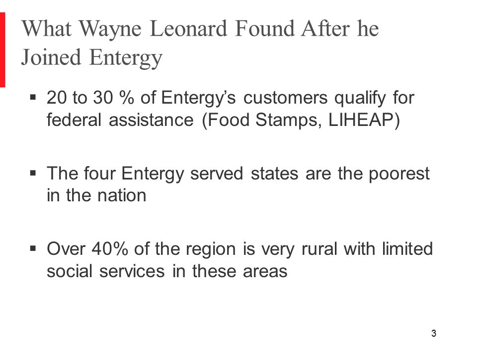 3 What Wayne Leonard Found After he Joined Entergy  20 to 30 % of Entergy's customers qualify for federal assistance (Food Stamps, LIHEAP)  The four Entergy served states are the poorest in the nation  Over 40% of the region is very rural with limited social services in these areas