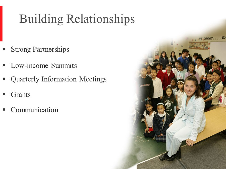 6 Building Relationships  Strong Partnerships  Low-income Summits  Quarterly Information Meetings  Grants  Communication
