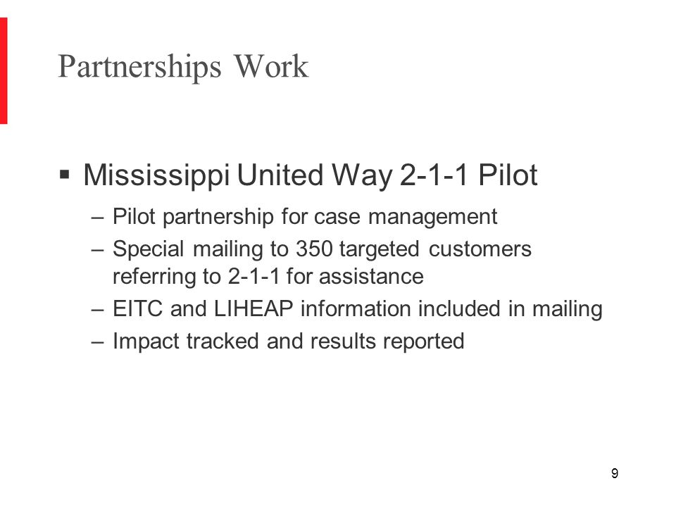 9 Partnerships Work  Mississippi United Way 2-1-1 Pilot –Pilot partnership for case management –Special mailing to 350 targeted customers referring to 2-1-1 for assistance –EITC and LIHEAP information included in mailing –Impact tracked and results reported