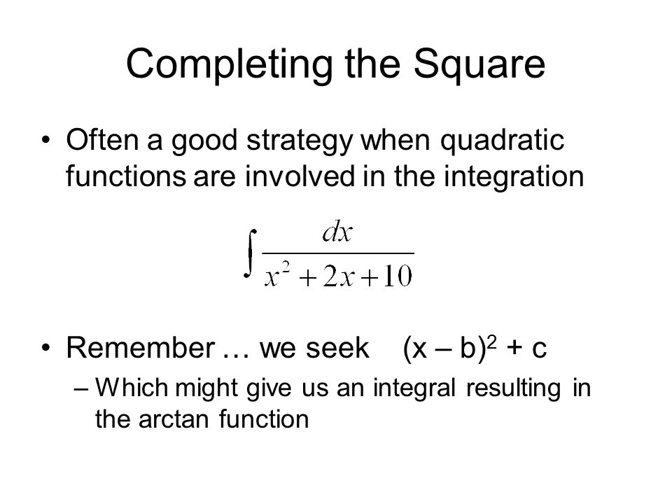 Completing the Square Often a good strategy when quadratic functions are involved in the integration Remember … we seek (x – b) 2 + c –Which might giv