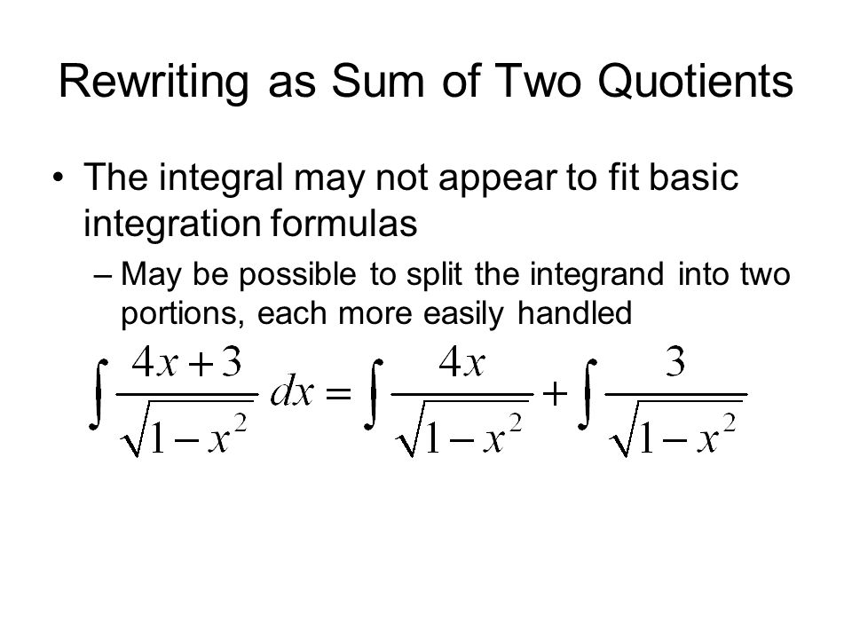 Rewriting as Sum of Two Quotients The integral may not appear to fit basic integration formulas –May be possible to split the integrand into two porti