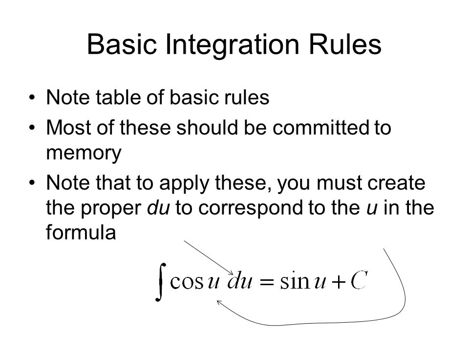 Basic Integration Rules Note table of basic rules Most of these should be committed to memory Note that to apply these, you must create the proper du