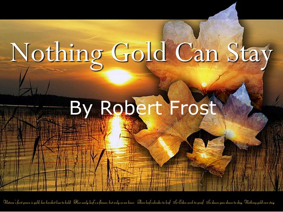 NOTHING GOLD CAN STAY Nature s first green is gold, Her hardest hue to hold.