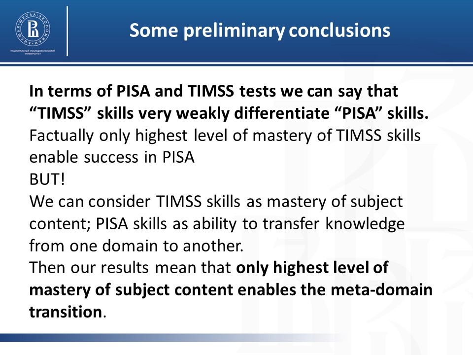 Some preliminary conclusions In terms of PISA and TIMSS tests we can say that TIMSS skills very weakly differentiate PISA skills.