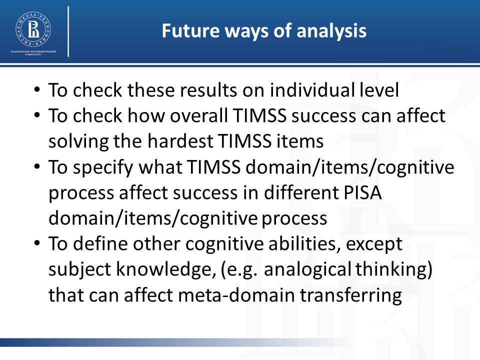 Future ways of analysis To check these results on individual level To check how overall TIMSS success can affect solving the hardest TIMSS items To specify what TIMSS domain/items/cognitive process affect success in different PISA domain/items/cognitive process To define other cognitive abilities, except subject knowledge, (e.g.