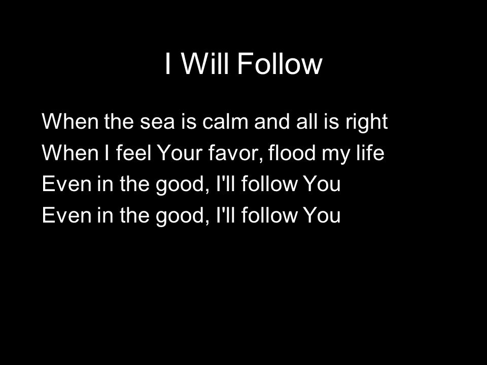 When the sea is calm and all is right When I feel Your favor, flood my life Even in the good, I'll follow You I Will Follow
