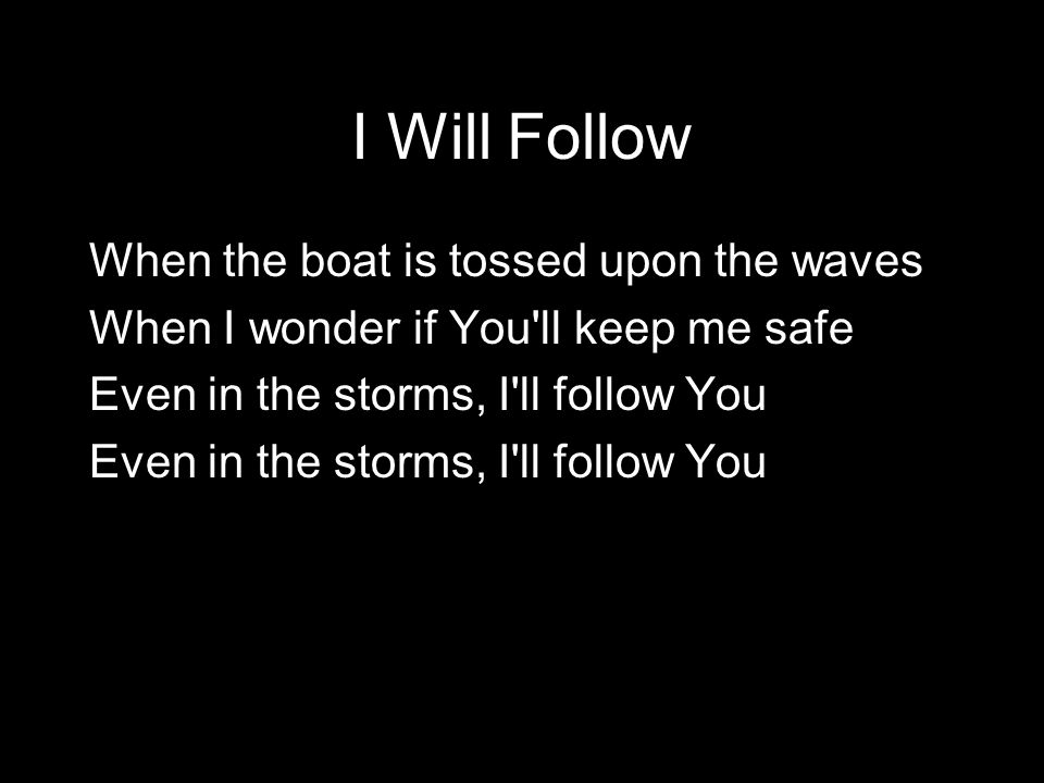 When the boat is tossed upon the waves When I wonder if You'll keep me safe Even in the storms, I'll follow You I Will Follow