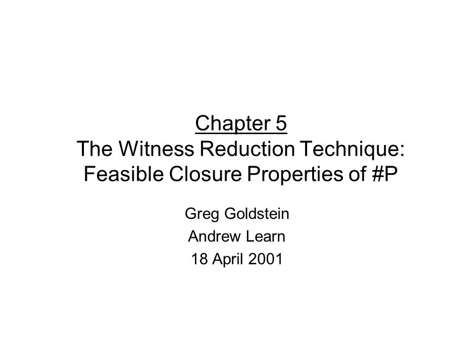 Chapter 5 The Witness Reduction Technique: Feasible Closure Properties of #P Greg Goldstein Andrew Learn 18 April 2001