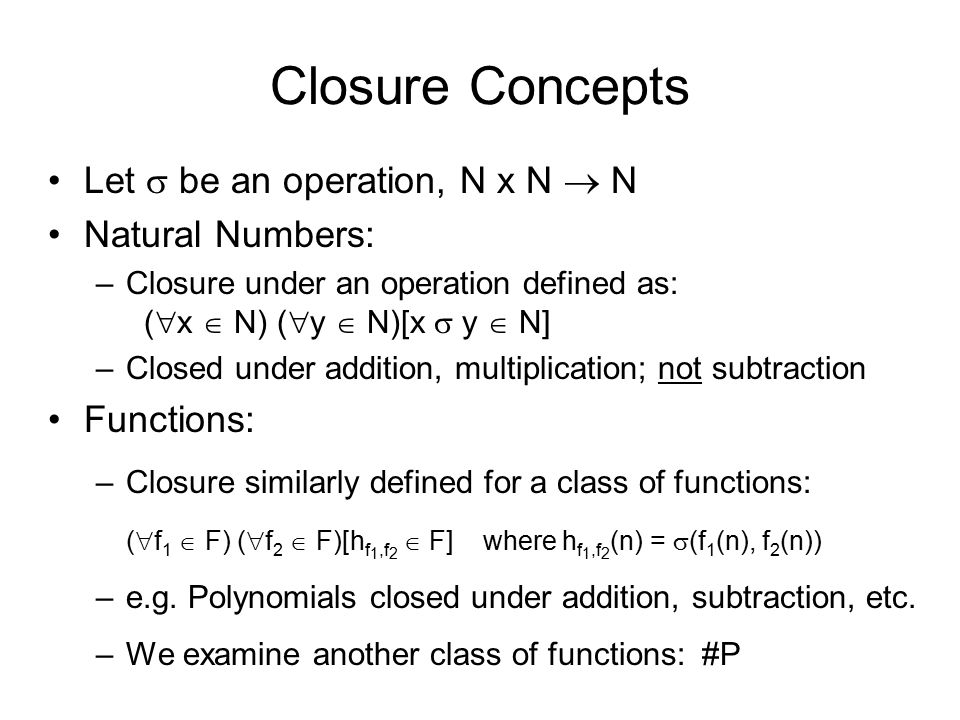 Closure Concepts Let  be an operation, N x N  N Natural Numbers: –Closure under an operation defined as: (  x  N) (  y  N)[x  y  N] –Closed under addition, multiplication; not subtraction Functions: –Closure similarly defined for a class of functions: (  f 1  F) (  f 2  F)[h f 1,f 2  F] where h f 1,f 2 (n) =  (f 1 (n), f 2 (n)) –e.g.