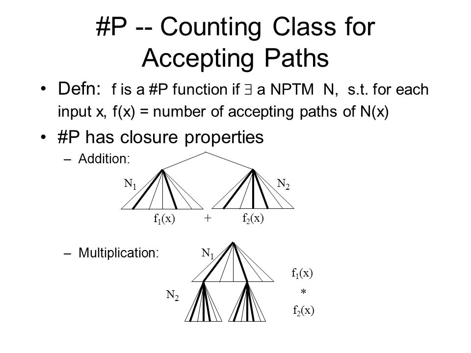 #P -- Counting Class for Accepting Paths Defn: f is a #P function if  a NPTM N, s.t. for each input x, f(x) = number of accepting paths of N(x) #P ha