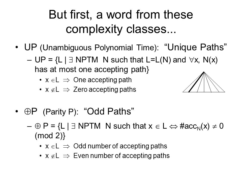 "But first, a word from these complexity classes... UP (Unambiguous Polynomial Time): ""Unique Paths"" –UP = {L 