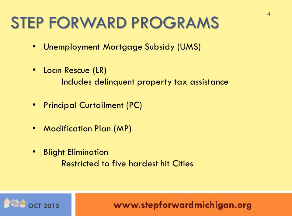 STEP FORWARD PROGRAMS www.stepforwardmichigan.org OCT 2013 Unemployment Mortgage Subsidy (UMS) Loan Rescue (LR) Includes delinquent property tax assistance Principal Curtailment (PC) Modification Plan (MP) Blight Elimination Restricted to five hardest hit Cities 4