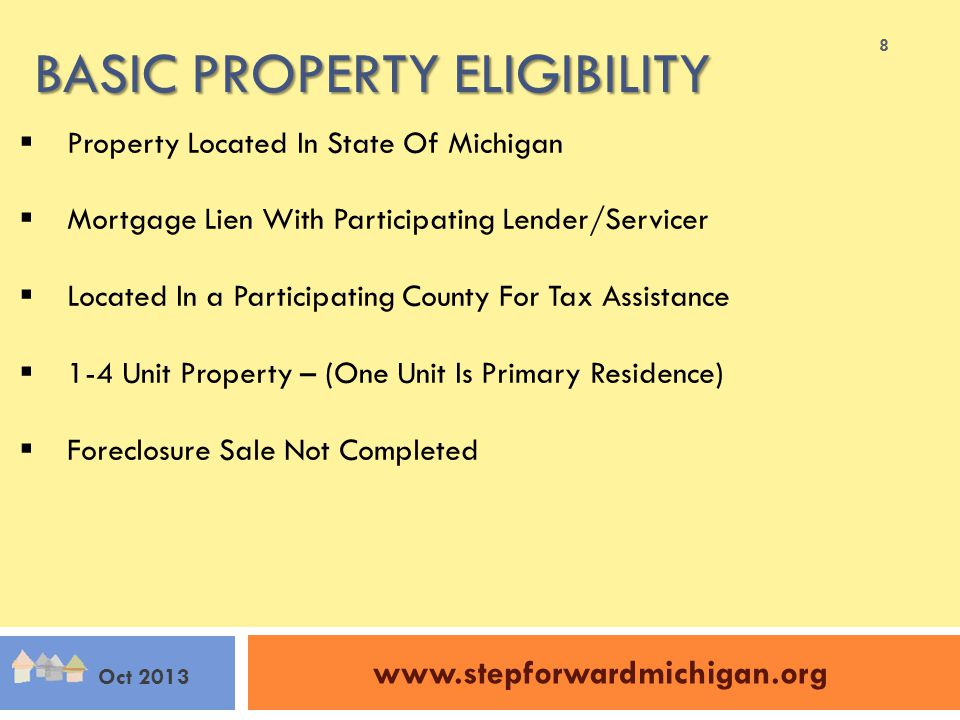 BASIC PROPERTY ELIGIBILITY www.stepforwardmichigan.org Oct 2013  Property Located In State Of Michigan  Mortgage Lien With Participating Lender/Servicer  Located In a Participating County For Tax Assistance  1-4 Unit Property – (One Unit Is Primary Residence)  Foreclosure Sale Not Completed 8