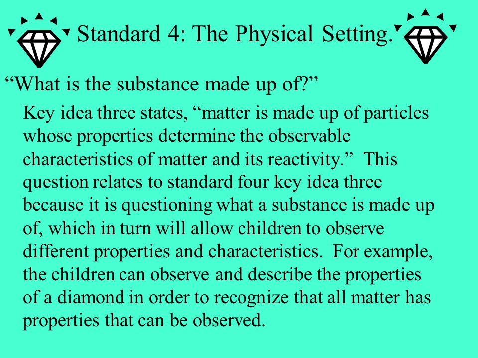 What is the substance made up of Key idea three states, matter is made up of particles whose properties determine the observable characteristics of matter and its reactivity. This question relates to standard four key idea three because it is questioning what a substance is made up of, which in turn will allow children to observe different properties and characteristics.