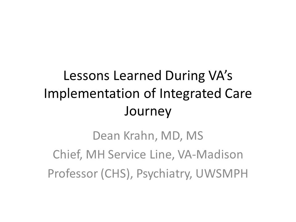 Lessons Learned During VA's Implementation of Integrated Care Journey Dean Krahn, MD, MS Chief, MH Service Line, VA-Madison Professor (CHS), Psychiatry, UWSMPH