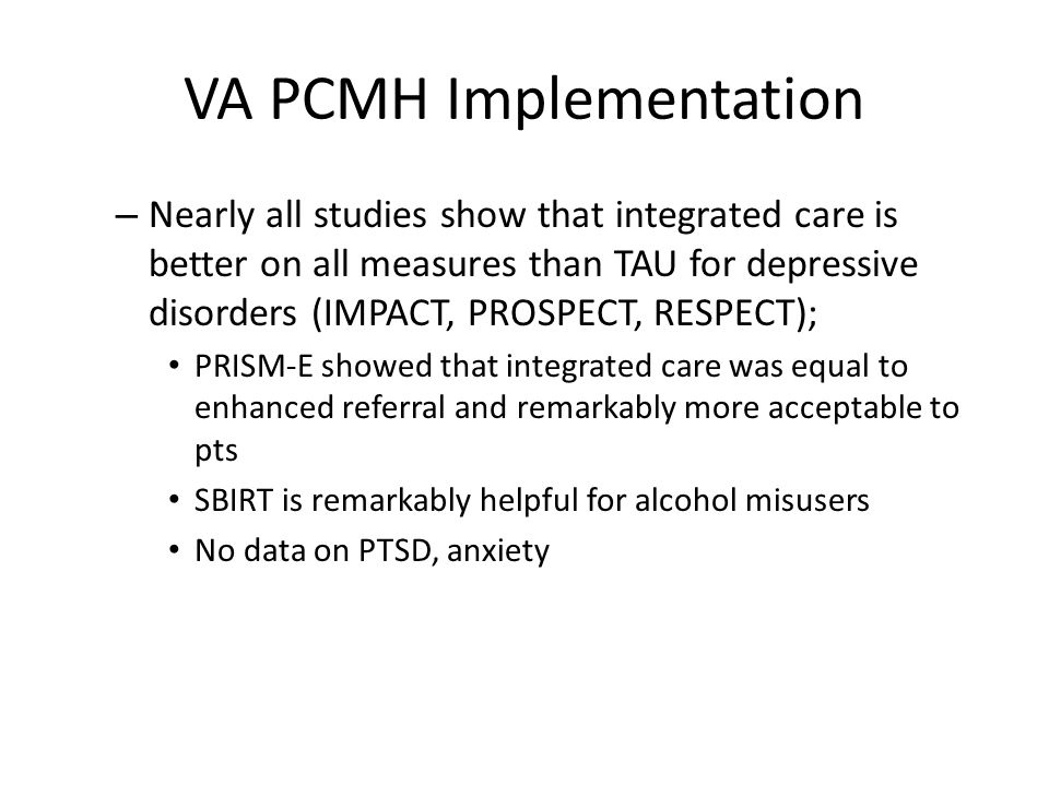 VA PCMH Implementation VA has done studies applying integrated care to VA settings (TIDES, COVES, etc) and Behavioral Health Lab (screening and disease care management)