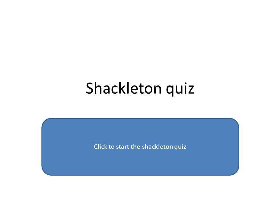Shackleton quiz Click to start the shackleton quiz