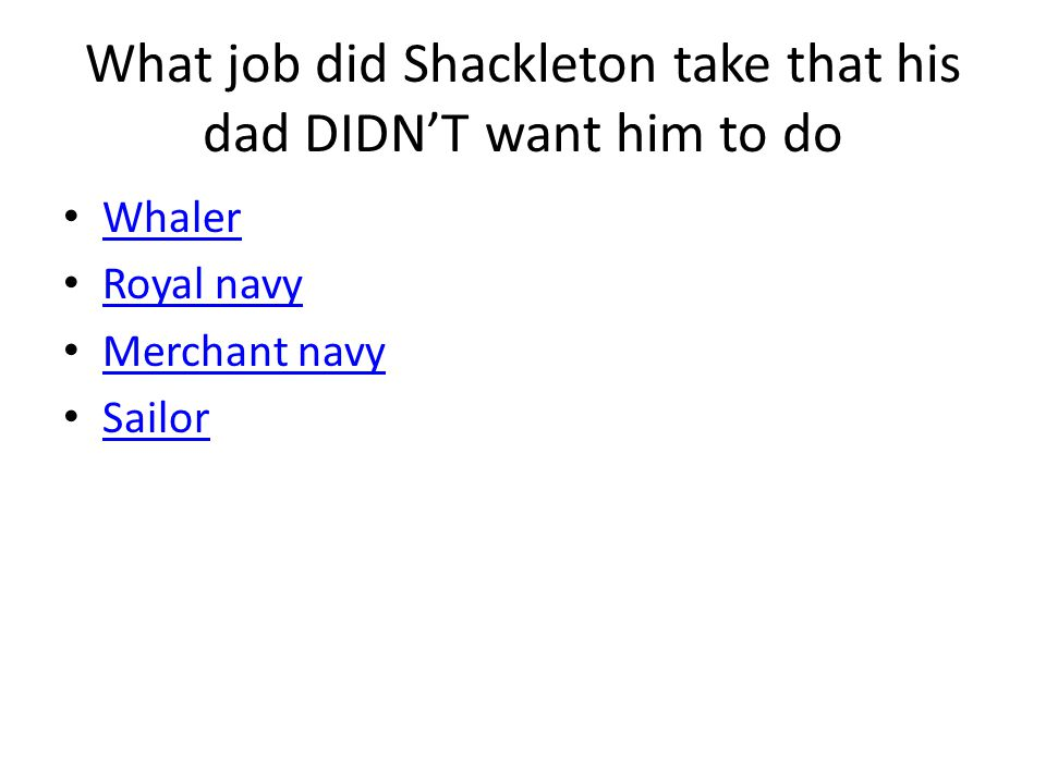 What job did Shackleton take that his dad DIDN'T want him to do Whaler Royal navy Merchant navy Sailor