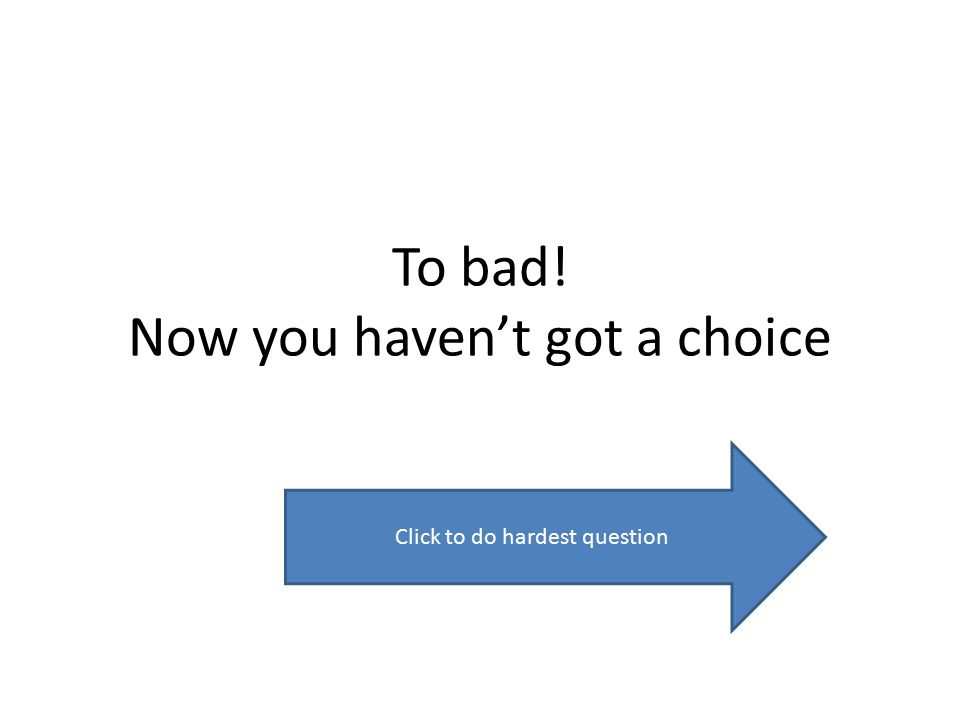 To bad! Now you haven't got a choice Click to do hardest question