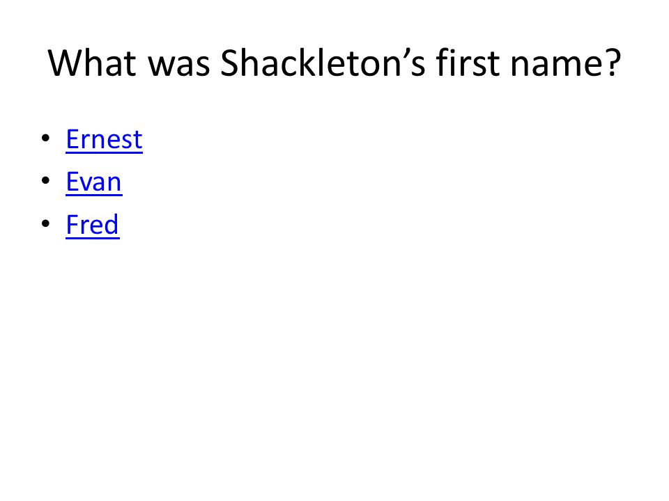 What was Shackleton's first name? Ernest Evan Fred