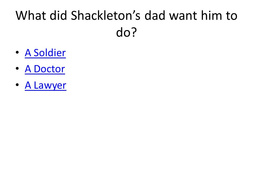 What did Shackleton's dad want him to do? A Soldier A Doctor A Lawyer