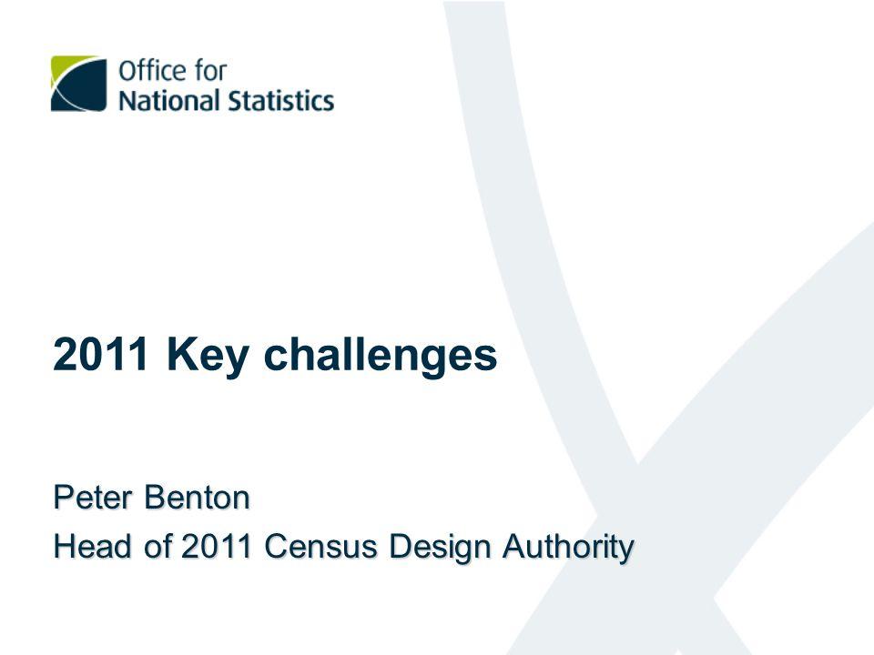 2011 Key challenges Peter Benton Head of 2011 Census Design Authority