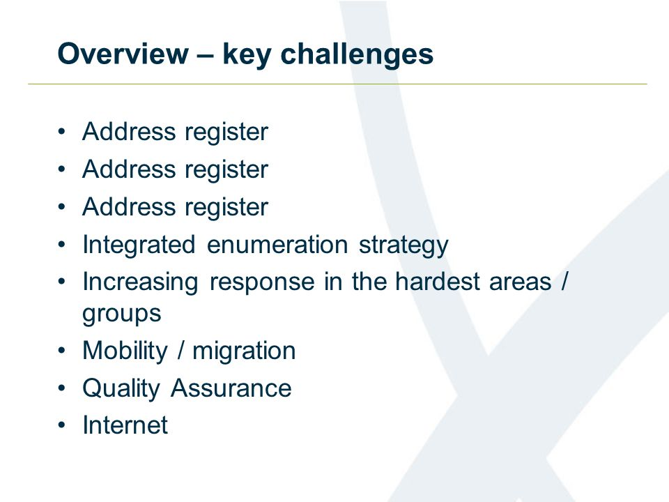 Overview – key challenges Address register Integrated enumeration strategy Increasing response in the hardest areas / groups Mobility / migration Quality Assurance Internet