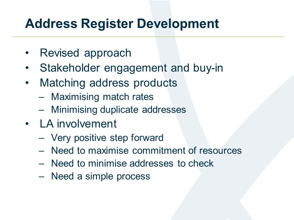 Address Register Development Revised approach Stakeholder engagement and buy-in Matching address products –Maximising match rates –Minimising duplicate addresses LA involvement –Very positive step forward –Need to maximise commitment of resources –Need to minimise addresses to check –Need a simple process