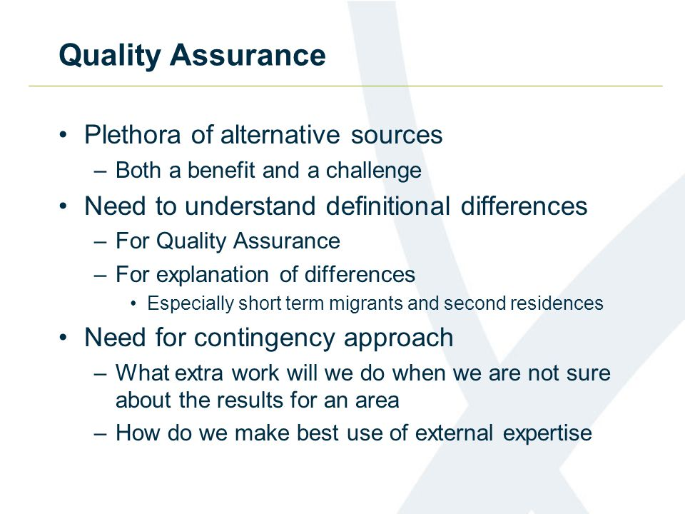 Quality Assurance Plethora of alternative sources –Both a benefit and a challenge Need to understand definitional differences –For Quality Assurance –For explanation of differences Especially short term migrants and second residences Need for contingency approach –What extra work will we do when we are not sure about the results for an area –How do we make best use of external expertise
