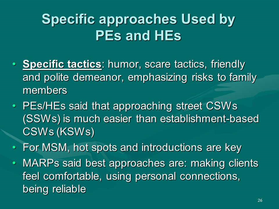 26 Specific approaches Used by PEs and HEs Specific tactics: humor, scare tactics, friendly and polite demeanor, emphasizing risks to family membersSpecific tactics: humor, scare tactics, friendly and polite demeanor, emphasizing risks to family members PEs/HEs said that approaching street CSWs (SSWs) is much easier than establishment-based CSWs (KSWs)PEs/HEs said that approaching street CSWs (SSWs) is much easier than establishment-based CSWs (KSWs) For MSM, hot spots and introductions are keyFor MSM, hot spots and introductions are key MARPs said best approaches are: making clients feel comfortable, using personal connections, being reliableMARPs said best approaches are: making clients feel comfortable, using personal connections, being reliable