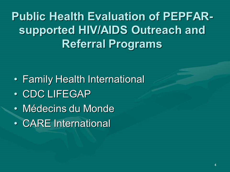 4 Public Health Evaluation of PEPFAR- supported HIV/AIDS Outreach and Referral Programs Family Health InternationalFamily Health International CDC LIFEGAPCDC LIFEGAP Médecins du MondeMédecins du Monde CARE InternationalCARE International
