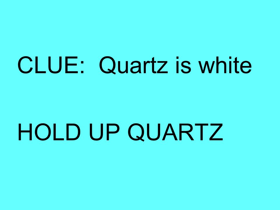 CLUE: Quartz is white HOLD UP QUARTZ